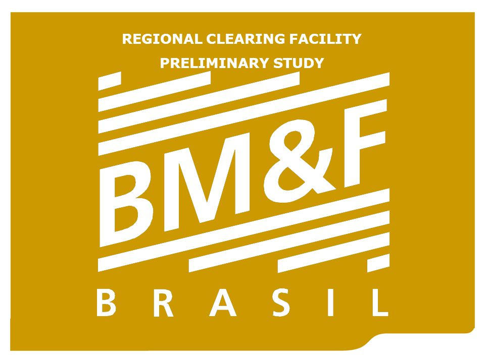 Brazilian Mercantile & Futures Exchange (BM&F) REGIONAL CLEARING FACILITY PRELIMINARY STUDY