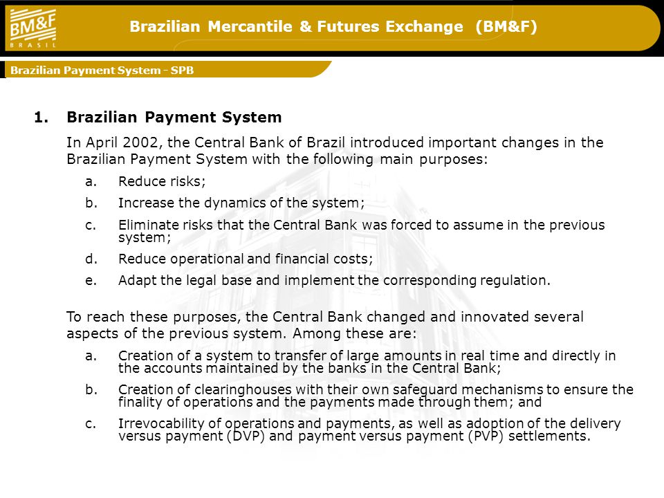 Brazilian Mercantile & Futures Exchange (BM&F) 1.Brazilian Payment System In April 2002, the Central Bank of Brazil introduced important changes in the Brazilian Payment System with the following main purposes: a.Reduce risks; b.Increase the dynamics of the system; c.Eliminate risks that the Central Bank was forced to assume in the previous system; d.Reduce operational and financial costs; e.Adapt the legal base and implement the corresponding regulation.