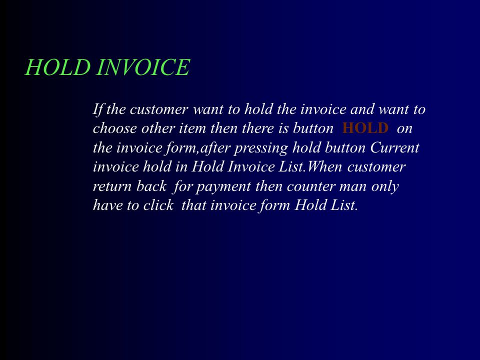 HOLD INVOICE If the customer want to hold the invoice and want to choose other item then there is button HOLD on the invoice form,after pressing hold button Current invoice hold in Hold Invoice List.When customer return back for payment then counter man only have to click that invoice form Hold List.