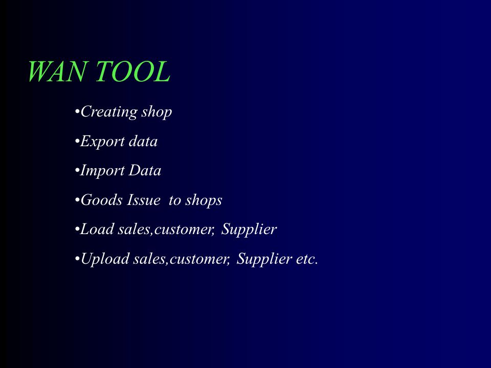 WAN TOOL Creating shop Export data Import Data Goods Issue to shops Load sales,customer, Supplier Upload sales,customer, Supplier etc.