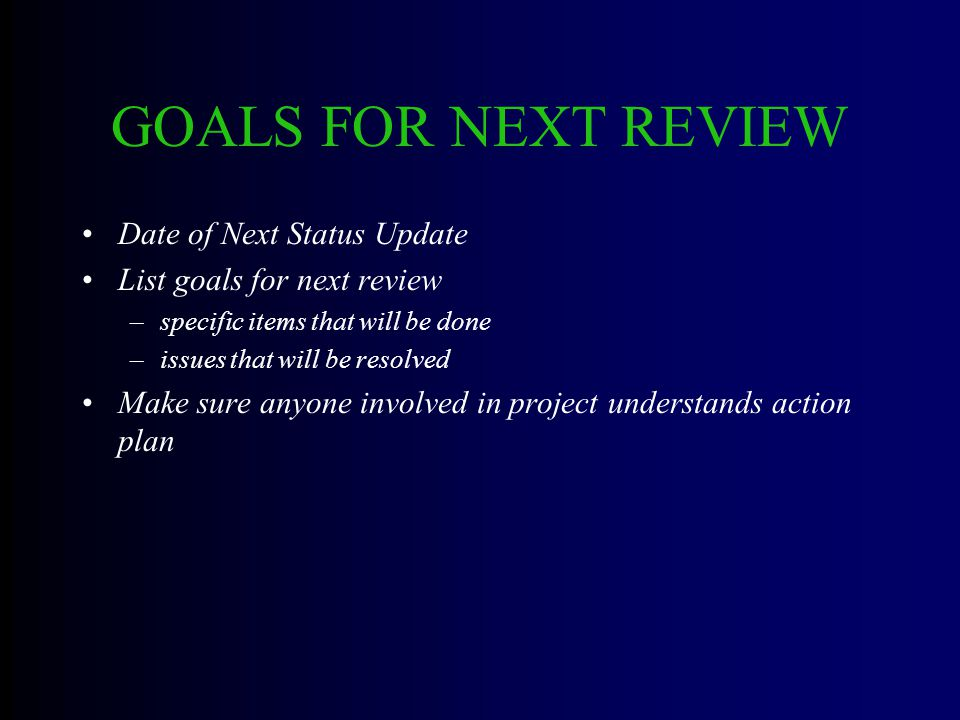 GOALS FOR NEXT REVIEW Date of Next Status Update List goals for next review –specific items that will be done –issues that will be resolved Make sure anyone involved in project understands action plan