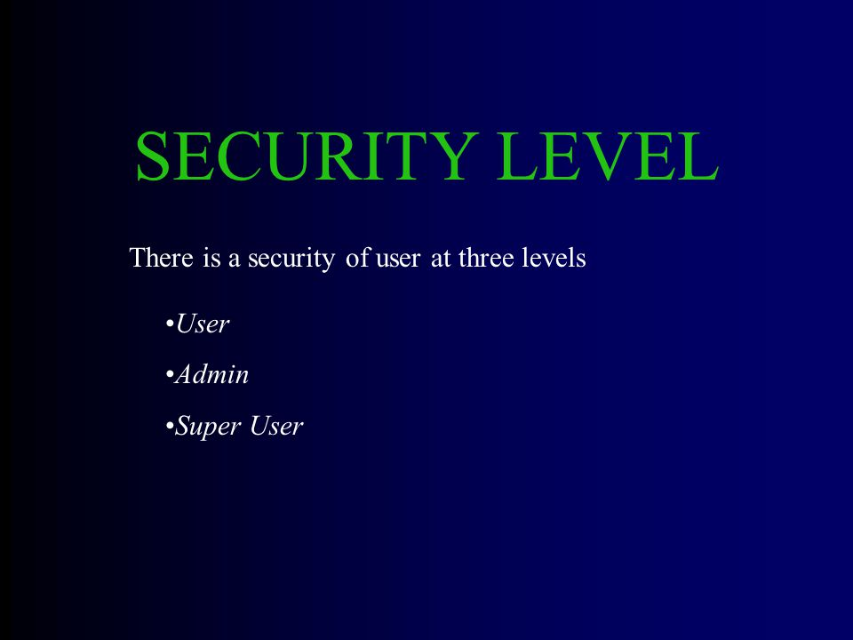 SECURITY LEVEL User Admin Super User There is a security of user at three levels
