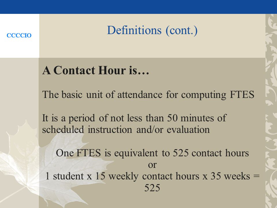 Definitions (cont.) A Contact Hour is… The basic unit of attendance for computing FTES It is a period of not less than 50 minutes of scheduled instruction and/or evaluation One FTES is equivalent to 525 contact hours or 1 student x 15 weekly contact hours x 35 weeks = 525