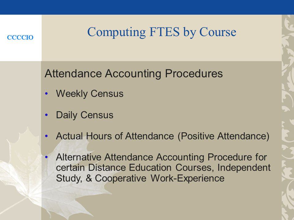 Computing FTES by Course Attendance Accounting Procedures Weekly Census Daily Census Actual Hours of Attendance (Positive Attendance) Alternative Attendance Accounting Procedure for certain Distance Education Courses, Independent Study, & Cooperative Work-Experience