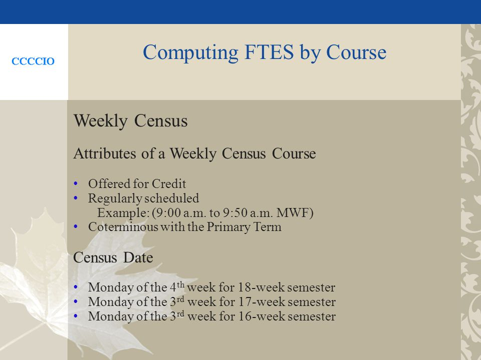 Computing FTES by Course Weekly Census Attributes of a Weekly Census Course Offered for Credit Regularly scheduled Example: (9:00 a.m.