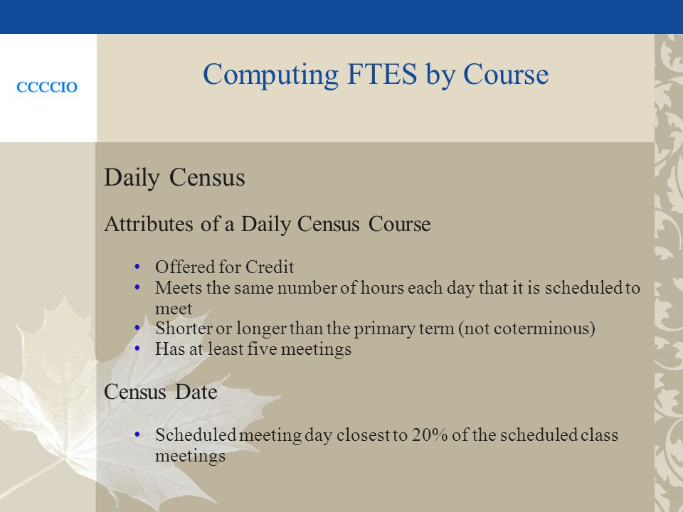 Computing FTES by Course Daily Census Attributes of a Daily Census Course Offered for Credit Meets the same number of hours each day that it is scheduled to meet Shorter or longer than the primary term (not coterminous) Has at least five meetings Census Date Scheduled meeting day closest to 20% of the scheduled class meetings