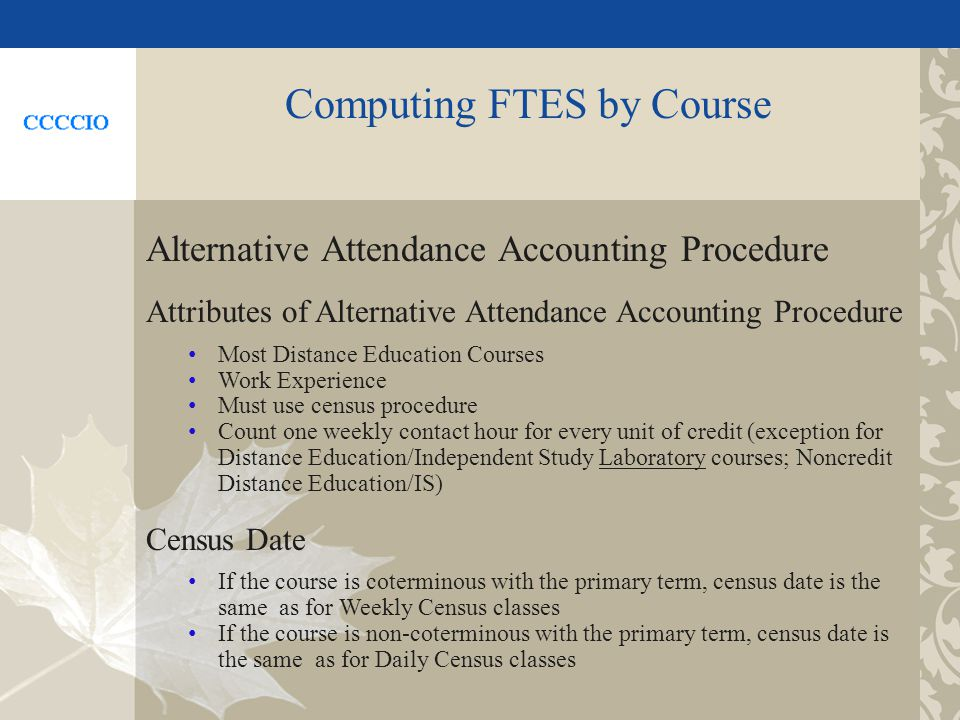 Computing FTES by Course Alternative Attendance Accounting Procedure Attributes of Alternative Attendance Accounting Procedure Most Distance Education Courses Work Experience Must use census procedure Count one weekly contact hour for every unit of credit (exception for Distance Education/Independent Study Laboratory courses; Noncredit Distance Education/IS) Census Date If the course is coterminous with the primary term, census date is the same as for Weekly Census classes If the course is non-coterminous with the primary term, census date is the same as for Daily Census classes