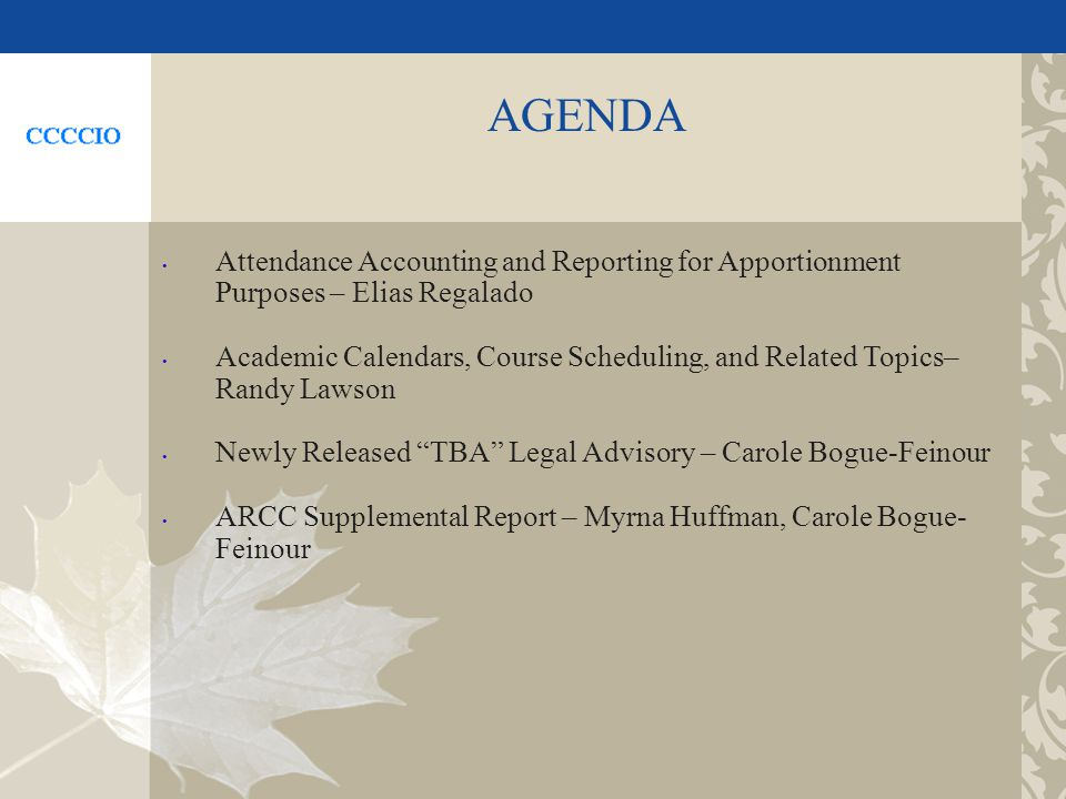 AGENDA Attendance Accounting and Reporting for Apportionment Purposes – Elias Regalado Academic Calendars, Course Scheduling, and Related Topics– Randy Lawson Newly Released TBA Legal Advisory – Carole Bogue-Feinour ARCC Supplemental Report – Myrna Huffman, Carole Bogue- Feinour