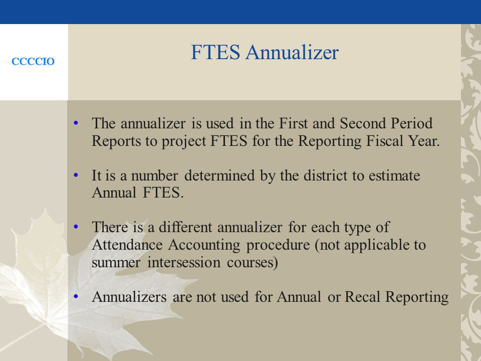 FTES Annualizer The annualizer is used in the First and Second Period Reports to project FTES for the Reporting Fiscal Year.
