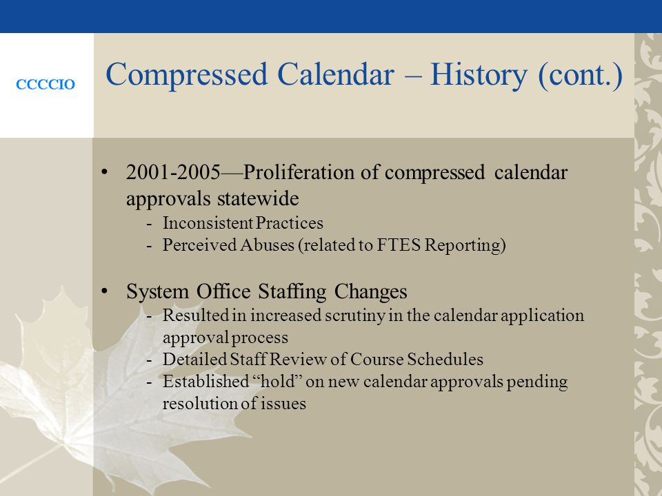 Compressed Calendar – History (cont.) 2001-2005Proliferation of compressed calendar approvals statewide -Inconsistent Practices -Perceived Abuses (related to FTES Reporting) System Office Staffing Changes -Resulted in increased scrutiny in the calendar application approval process -Detailed Staff Review of Course Schedules -Established hold on new calendar approvals pending resolution of issues