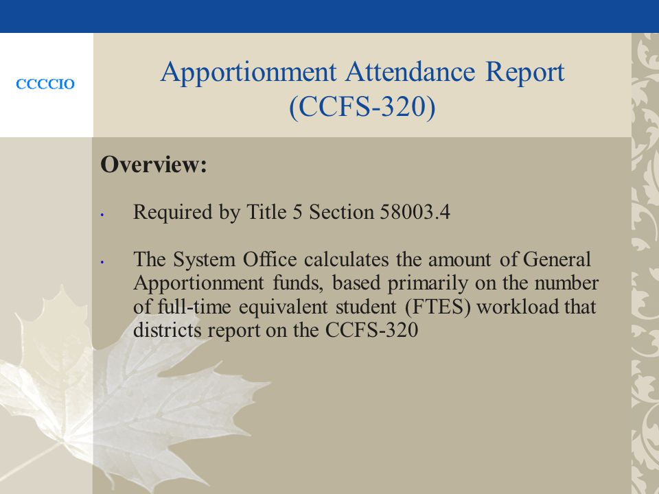 Apportionment Attendance Report (CCFS-320) Overview: Required by Title 5 Section 58003.4 The System Office calculates the amount of General Apportionment funds, based primarily on the number of full-time equivalent student (FTES) workload that districts report on the CCFS-320
