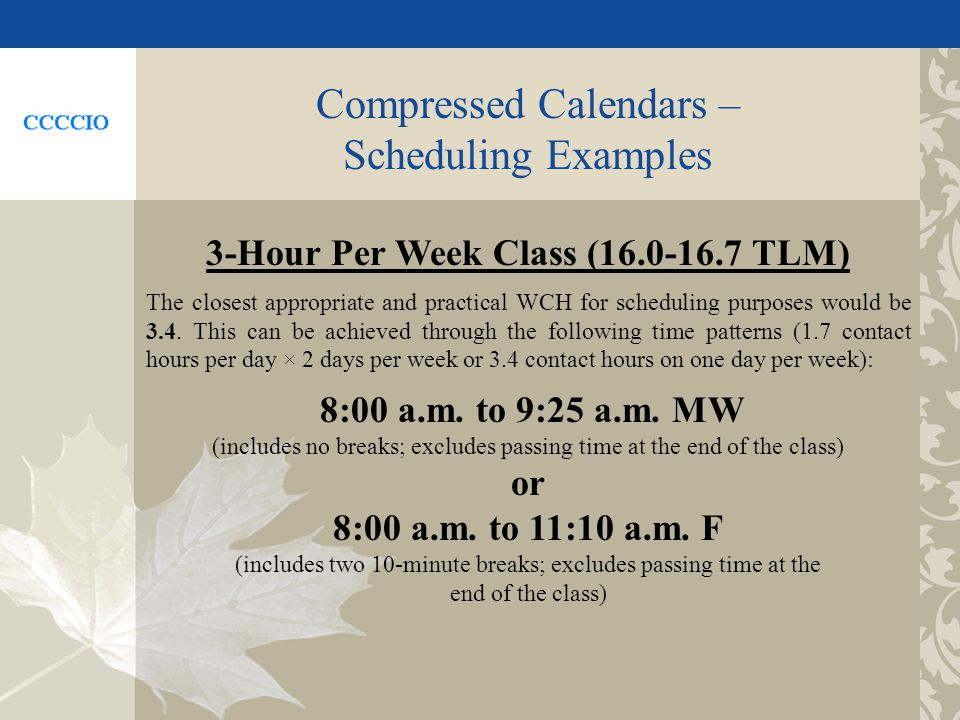 Compressed Calendars – Scheduling Examples 3-Hour Per Week Class (16.0-16.7 TLM) The closest appropriate and practical WCH for scheduling purposes would be 3.4.