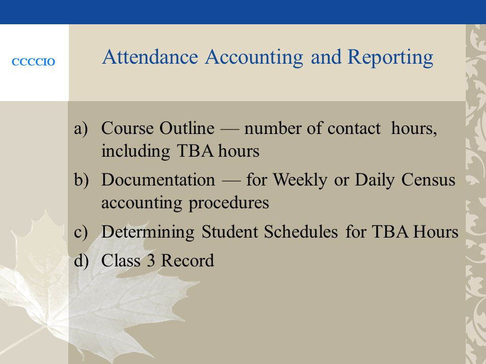 Attendance Accounting and Reporting a)Course Outline number of contact hours, including TBA hours b)Documentation for Weekly or Daily Census accounting procedures c)Determining Student Schedules for TBA Hours d)Class 3 Record