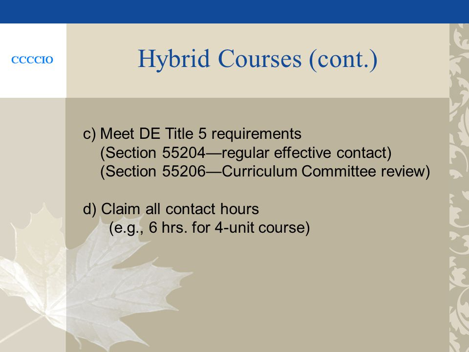 Hybrid Courses (cont.) c) Meet DE Title 5 requirements (Section 55204regular effective contact) (Section 55206Curriculum Committee review) d) Claim all contact hours (e.g., 6 hrs.