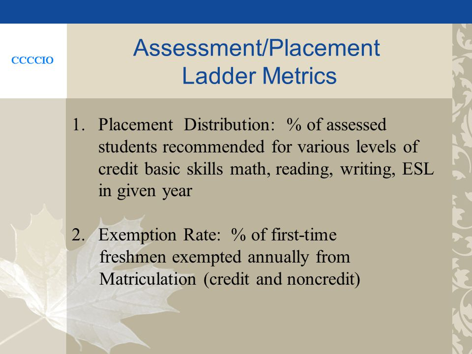 Assessment/Placement Ladder Metrics 1.Placement Distribution: % of assessed students recommended for various levels of credit basic skills math, reading, writing, ESL in given year 2.Exemption Rate: % of first-time freshmen exempted annually from Matriculation (credit and noncredit)