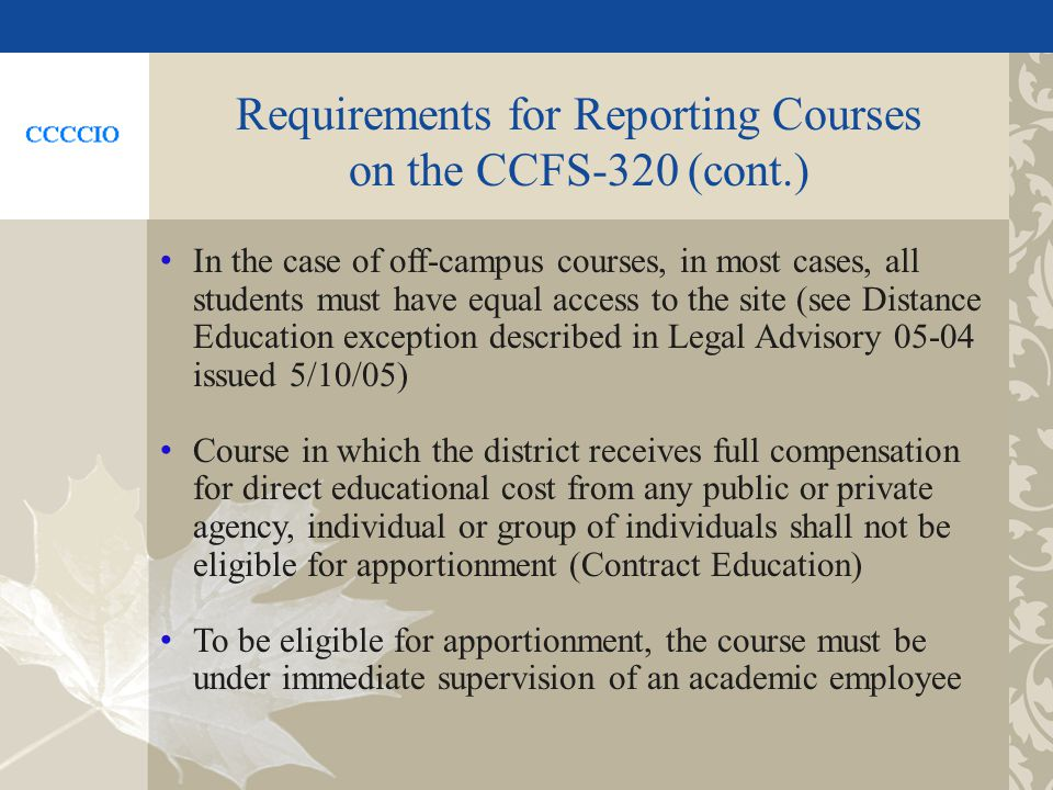 Requirements for Reporting Courses on the CCFS-320 (cont.) In the case of off-campus courses, in most cases, all students must have equal access to the site (see Distance Education exception described in Legal Advisory 05-04 issued 5/10/05) Course in which the district receives full compensation for direct educational cost from any public or private agency, individual or group of individuals shall not be eligible for apportionment (Contract Education) To be eligible for apportionment, the course must be under immediate supervision of an academic employee