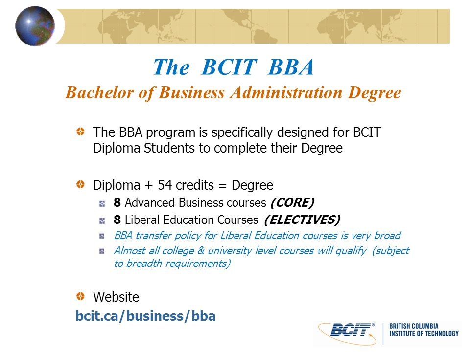 The BCIT BBA Bachelor of Business Administration Degree The BBA program is specifically designed for BCIT Diploma Students to complete their Degree Di