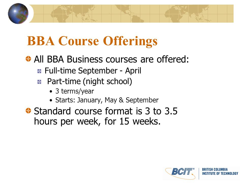 BBA Course Offerings All BBA Business courses are offered: Full-time September - April Part-time (night school) 3 terms/year Starts: January, May & Se