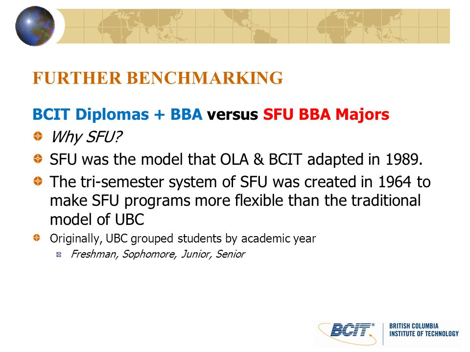 FURTHER BENCHMARKING BCIT Diplomas + BBA versus SFU BBA Majors Why SFU? SFU was the model that OLA & BCIT adapted in 1989. The tri-semester system of