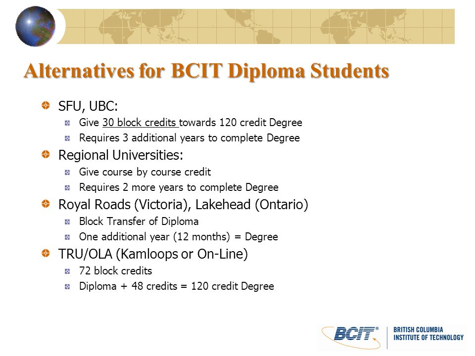 Alternatives for BCIT Diploma Students SFU, UBC: Give 30 block credits towards 120 credit Degree Requires 3 additional years to complete Degree Region