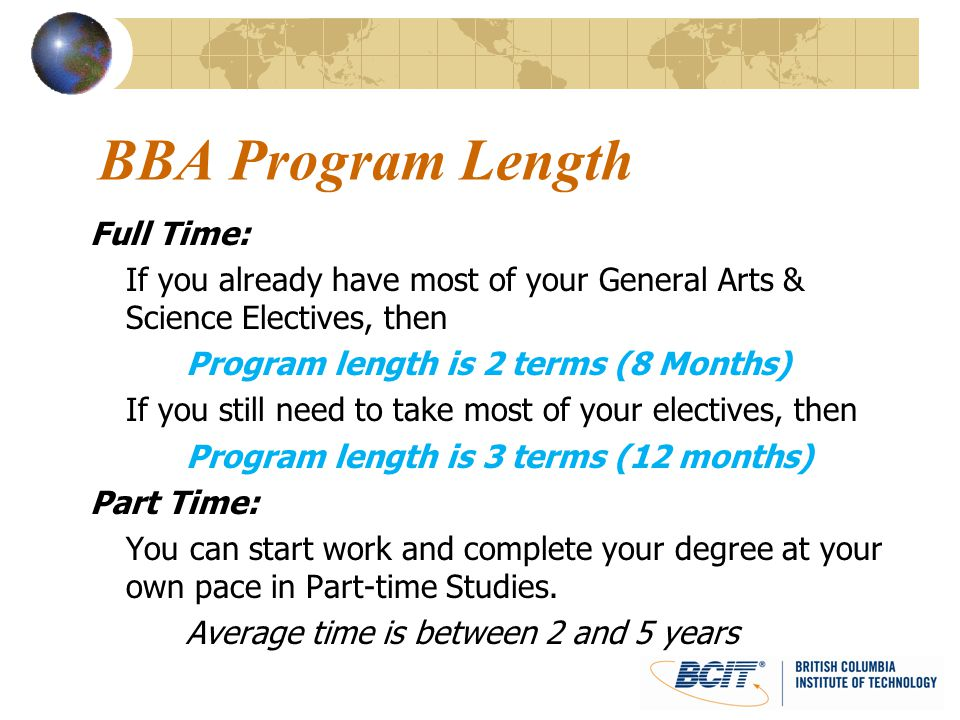 BBA Entrance BCIT Business Diploma: 72% minimum GPA 72% minimum average in common core: Accounting II Macroeconomics Essentials of Marketing Statistics Communication II Letter of Intent 500 words Summary of experience and reasons why you want a BBA.