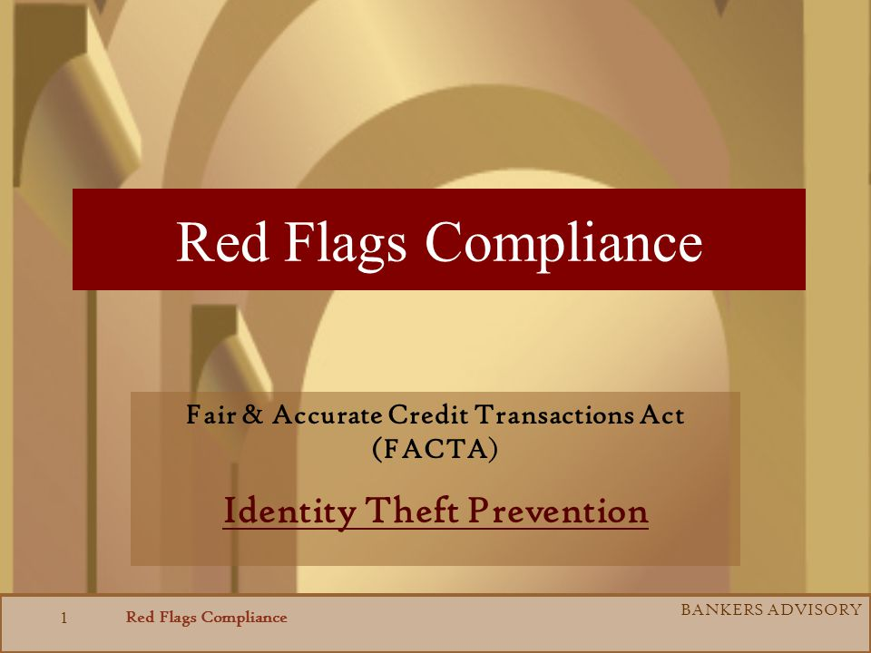 Red Flags Compliance BANKERS ADVISORY 1 Red Flags Compliance Fair & Accurate Credit Transactions Act (FACTA) Identity Theft Prevention
