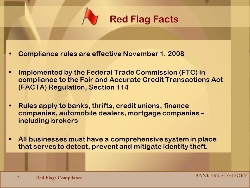 Red Flags Compliance BANKERS ADVISORY 2 Compliance rules are effective November 1, 2008 Implemented by the Federal Trade Commission (FTC) in complianc