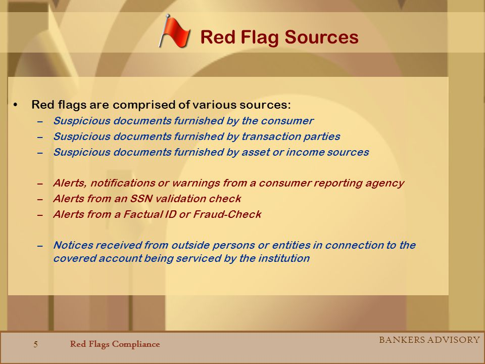 Red Flags Compliance BANKERS ADVISORY 5 Red flags are comprised of various sources: –Suspicious documents furnished by the consumer –Suspicious docume