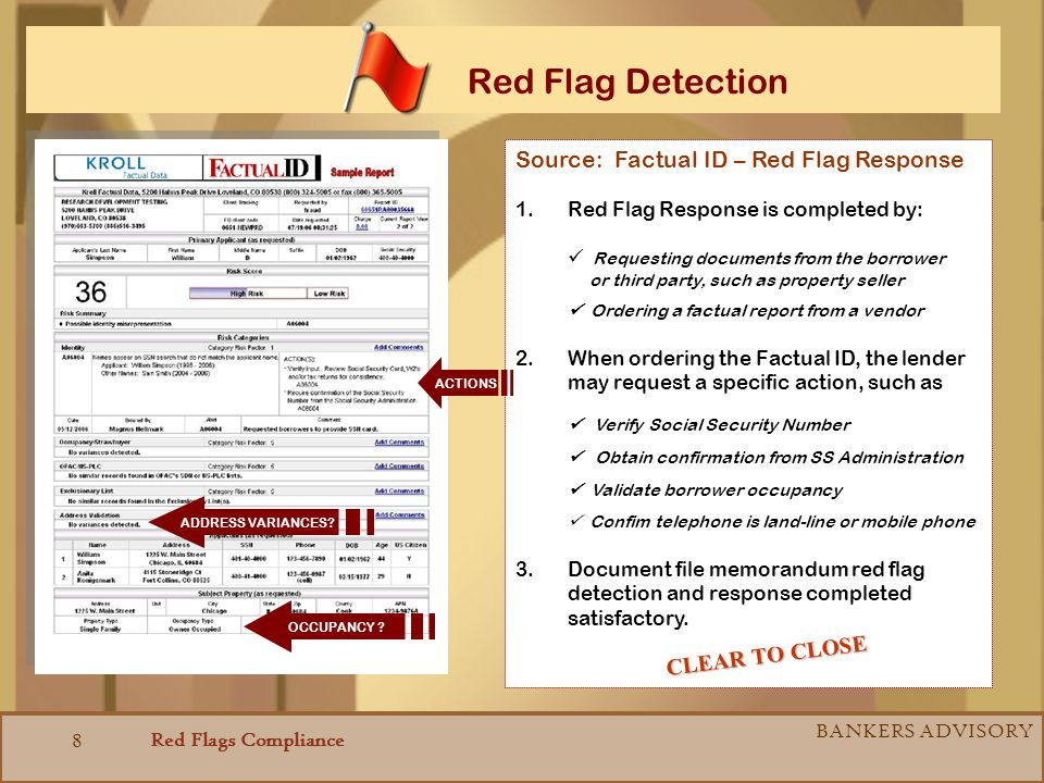 Red Flags Compliance BANKERS ADVISORY 8 Red Flag Detection Source: Factual ID – Red Flag Response 1.Red Flag Response is completed by: Requesting documents from the borrower or third party, such as property seller Ordering a factual report from a vendor 2.When ordering the Factual ID, the lender may request a specific action, such as Verify Social Security Number Obtain confirmation from SS Administration Validate borrower occupancy Confim telephone is land-line or mobile phone 3.Document file memorandum red flag detection and response completed satisfactory.