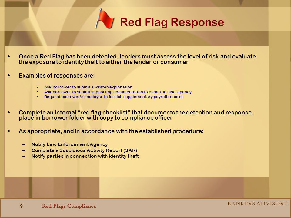 Red Flags Compliance BANKERS ADVISORY 9 Once a Red Flag has been detected, lenders must assess the level of risk and evaluate the exposure to identity theft to either the lender or consumer Examples of responses are: Ask borrower to submit a written explanation Ask borrower to submit supporting documentation to clear the discrepancy Request borrowers employer to furnish supplementary payroll records Complete an internal red flag checklist that documents the detection and response, place in borrower folder with copy to compliance officer As appropriate, and in accordance with the established procedure: –Notify Law Enforcement Agency –Complete a Suspicious Activity Report (SAR) –Notify parties in connection with identity theft Red Flag Response