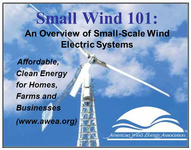 Small Wind 101: An Overview of Small-Scale Wind Electric Systems Affordable, Clean Energy for Homes, Farms and Businesses (www.awea.org)