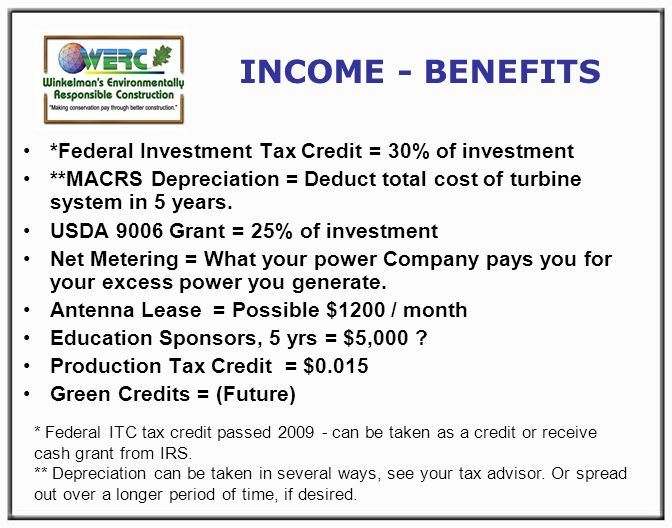 INCOME - BENEFITS *Federal Investment Tax Credit = 30% of investment **MACRS Depreciation = Deduct total cost of turbine system in 5 years.