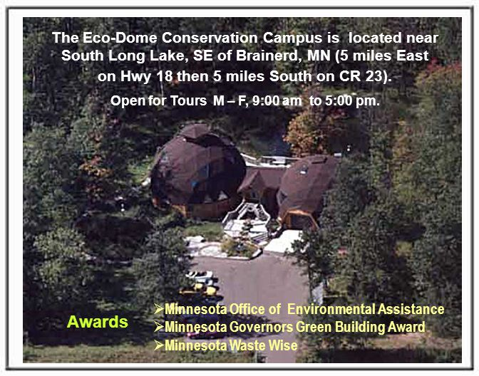 The Eco-Dome Conservation Campus is located near South Long Lake, SE of Brainerd, MN (5 miles East on Hwy 18 then 5 miles South on CR 23).