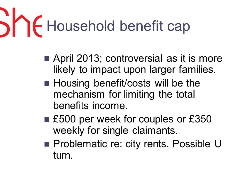 Household benefit cap April 2013; controversial as it is more likely to impact upon larger families.
