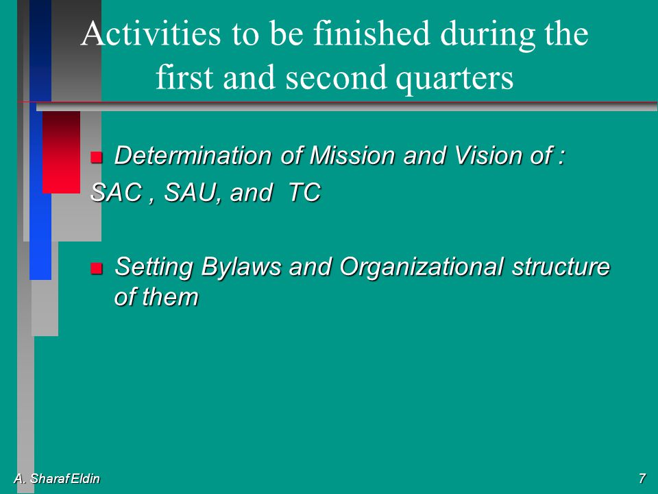 A. Sharaf Eldin 7 Activities to be finished during the first and second quarters n Determination of Mission and Vision of : SAC, SAU, and TC n Setting