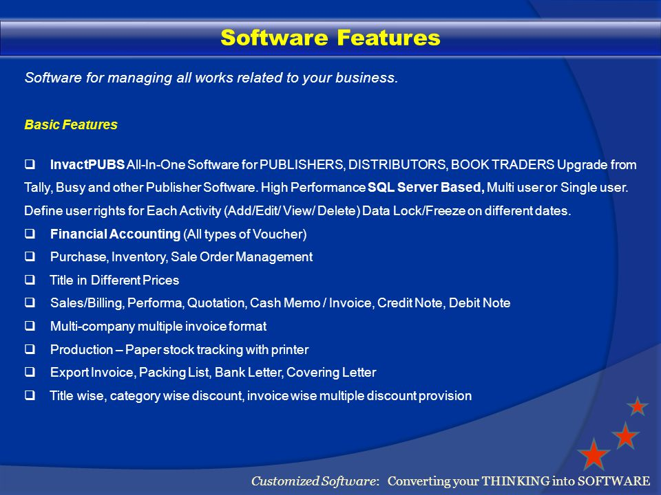 Software Features Customized Software: Converting your THINKING into SOFTWARE Basic Features Multiple ADD/LESS Head, Taxes, Freight provision Multi-currency (Rs, $,, £) Billing English/Hindi/Punjabi/Urdu Title print in same invoice Multi-page billing Royalty Calculation Payment reminder letter, party ledger statement Sale Register, Purchase Register, Ageing Report Title Stock Ledger, Stock Valuation Report Cataloging with Photo and Details All Types of MIS Report (Generate Address Labels) Generate Trial, P/L, Balance Sheet automatically.