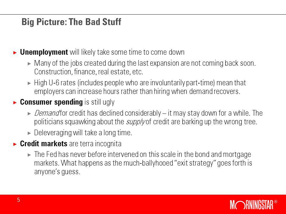 5 Big Picture: The Bad Stuff × Unemployment will likely take some time to come down × Many of the jobs created during the last expansion are not coming back soon.