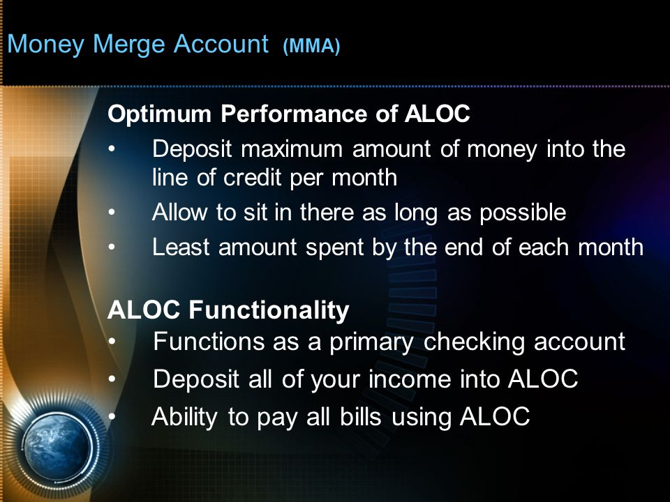 Money Merge Account (MMA) Optimum Performance of ALOC Deposit maximum amount of money into the line of credit per month Allow to sit in there as long