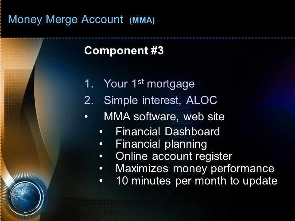 Money Merge Account (MMA) Component #3 1.Your 1 st mortgage 2.Simple interest, ALOC MMA software, web site Financial Dashboard Financial planning Onli