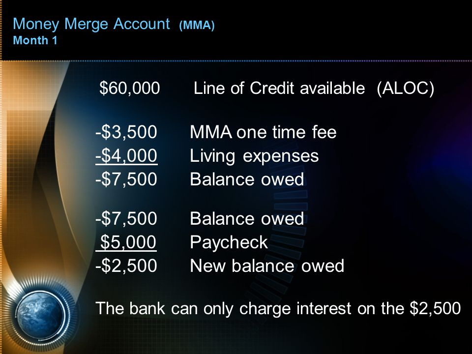 Money Merge Account (MMA) Month 1 $60,000Line of Credit available (ALOC) -$3,500MMA one time fee -$4,000Living expenses -$7,500Balance owed $5,000Payc