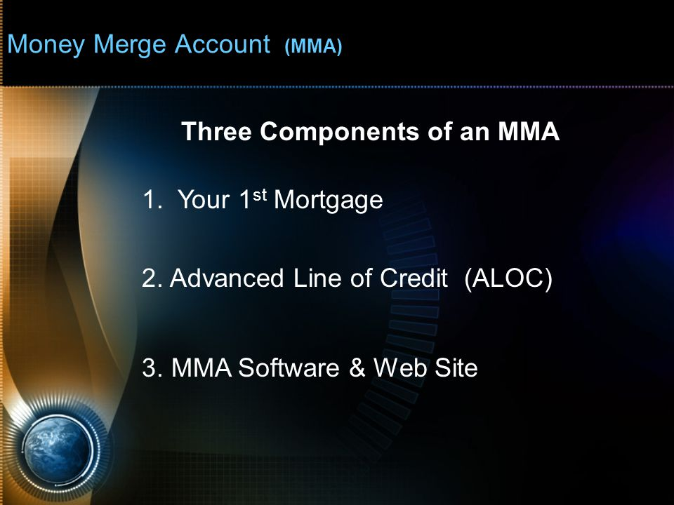 Money Merge Account (MMA) Component #1 1.Your 1 st Mortgage Closed End Loan The Bank will ONLY apply monies once a month to this type of loan and will only apply a full payment to adjust principal balance