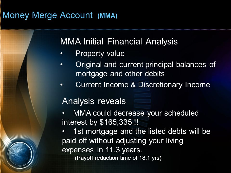 Money Merge Account (MMA) MMA Initial Financial Analysis Property value Original and current principal balances of mortgage and other debits Current Income & Discretionary Income Analysis reveals MMA could decrease your scheduled interest by $165,335 !.