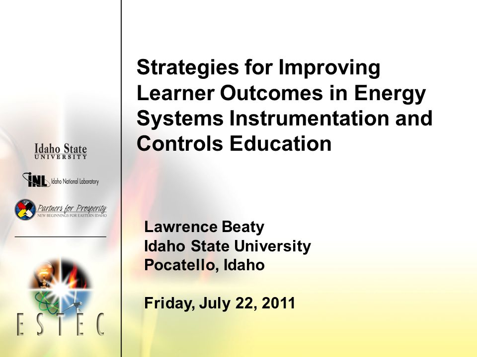 Strategies for Improving Learner Outcomes in Energy Systems Instrumentation and Controls Education Lawrence Beaty Idaho State University Pocatello, Idaho Friday, July 22, 2011