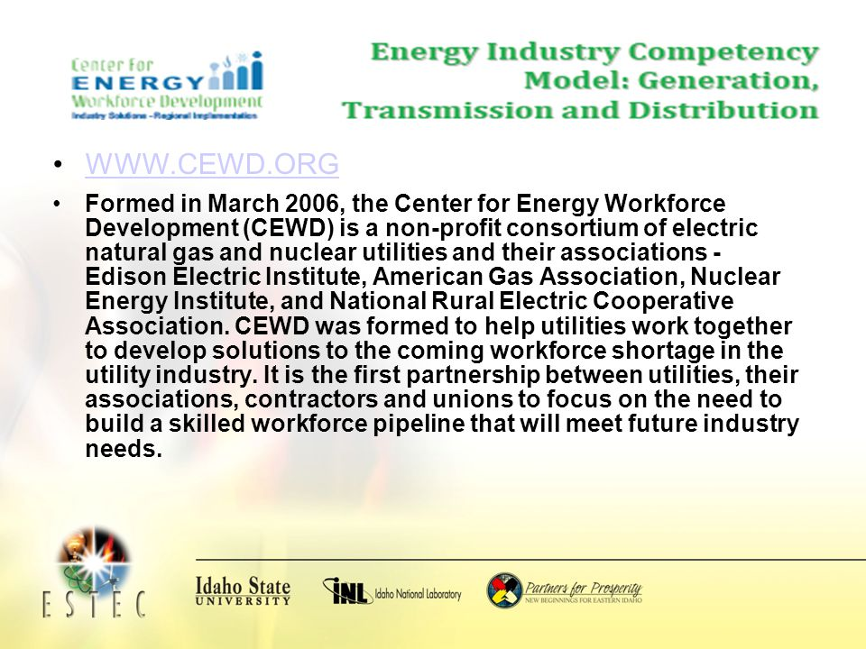 Formed in March 2006, the Center for Energy Workforce Development (CEWD) is a non-profit consortium of electric natural gas and nuclear utilities and their associations - Edison Electric Institute, American Gas Association, Nuclear Energy Institute, and National Rural Electric Cooperative Association.