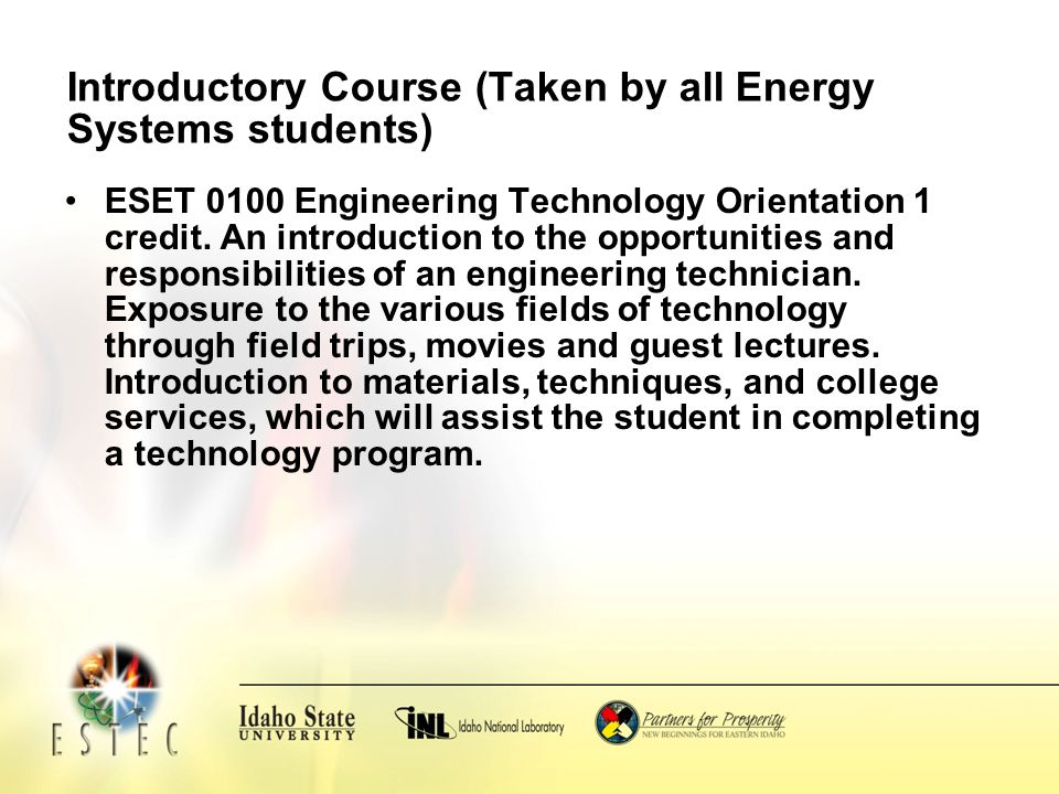 Introductory Course (Taken by all Energy Systems students) ESET 0100 Engineering Technology Orientation 1 credit.