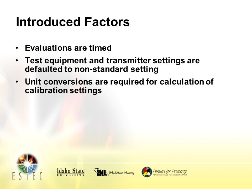 Introduced Factors Evaluations are timed Test equipment and transmitter settings are defaulted to non-standard setting Unit conversions are required for calculation of calibration settings