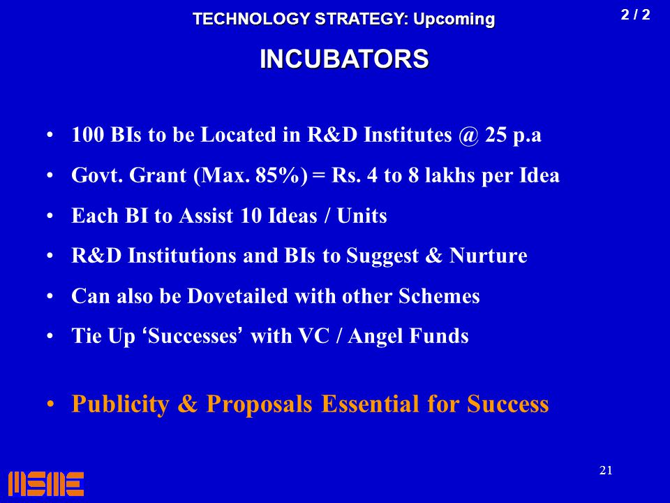 21 100 BIs to be Located in R&D Institutes @ 25 p.a Govt. Grant (Max. 85%) = Rs. 4 to 8 lakhs per Idea Each BI to Assist 10 Ideas / Units R&D Institut