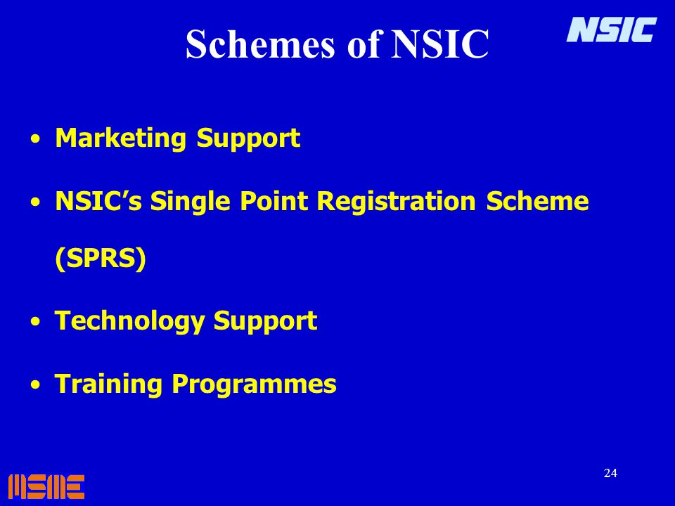 24 Schemes of NSIC Marketing Support NSICs Single Point Registration Scheme (SPRS) Technology Support Training Programmes