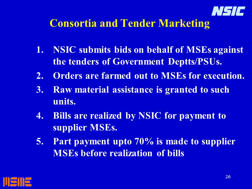 26 Consortia and Tender Marketing 1.NSIC submits bids on behalf of MSEs against the tenders of Government Deptts/PSUs. 2.Orders are farmed out to MSEs