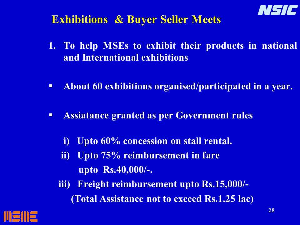 28 Exhibitions & Buyer Seller Meets 1.To help MSEs to exhibit their products in national and International exhibitions About 60 exhibitions organised/